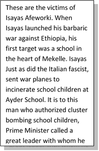 These are the victims of Isayas Afeworki. When Isayas launched his barbaric war against Ethiopia, his first target was a school in the heart of Mekelle. Isayas Just as did the Italian fascist, sent war planes to incinerate school children at Ayder School. It is to this man who authorized cluster bombing school children, Prime Minister called a great leader with whom he has sealed an oath of common path.