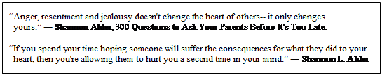 "Text Box: ""Anger, resentment and jealousy doesn't change the heart of others-- it only changes yours."" ― Shannon Alder, 300 Questions to Ask Your Parents Before It's Too Late.