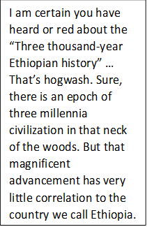 "I am certain you have heard or red about the ""Three thousand-year Ethiopian history"" … That's hogwash. Sure, there is an epoch of three millennia civilization in that neck of the woods. But that magnificent advancement has very little correlation to the country we call Ethiopia."